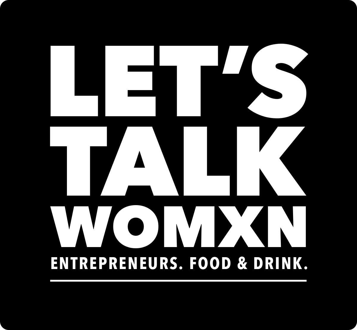 Let's Talk Womxn - Entrepreneurs. Food & Drink.